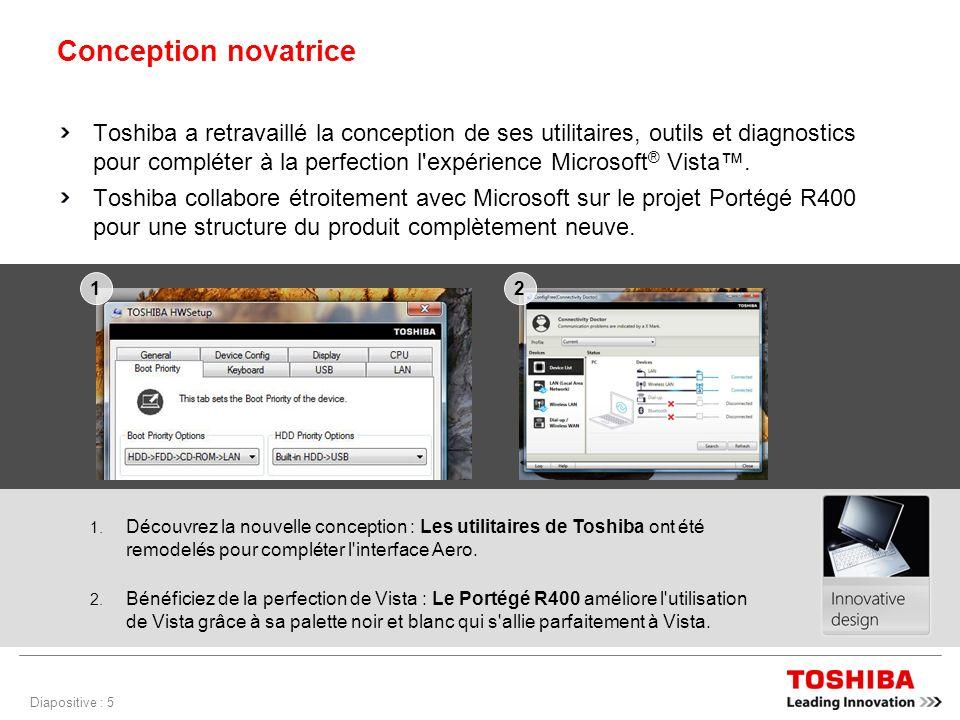 Diapositive : 5 Conception novatrice Toshiba a retravaillé la conception de ses utilitaires, outils et diagnostics pour compléter à la perfection l expérience Microsoft ® Vista.
