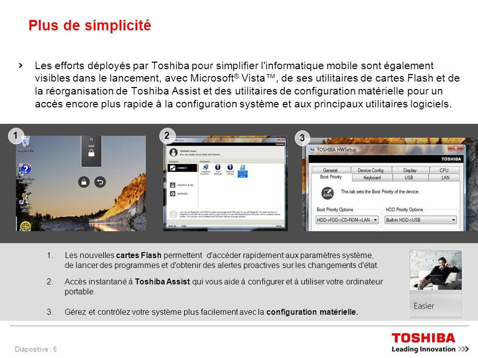Diapositive : 6 Plus de simplicité Les efforts déployés par Toshiba pour simplifier l informatique mobile sont également visibles dans le lancement, avec Microsoft ® Vista, de ses utilitaires de cartes Flash et de la réorganisation de Toshiba Assist et des utilitaires de configuration matérielle pour un accès encore plus rapide à la configuration système et aux principaux utilitaires logiciels.