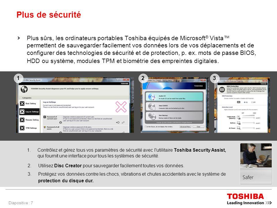 Diapositive : 7 Plus de sécurité Plus sûrs, les ordinateurs portables Toshiba équipés de Microsoft ® Vista permettent de sauvegarder facilement vos données lors de vos déplacements et de configurer des technologies de sécurité et de protection, p.