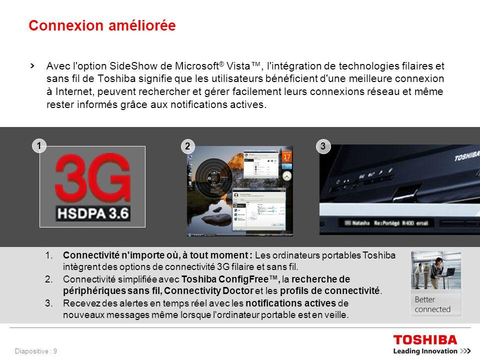 Diapositive : 9 Connexion améliorée Avec l option SideShow de Microsoft ® Vista, l intégration de technologies filaires et sans fil de Toshiba signifie que les utilisateurs bénéficient d une meilleure connexion à Internet, peuvent rechercher et gérer facilement leurs connexions réseau et même rester informés grâce aux notifications actives.