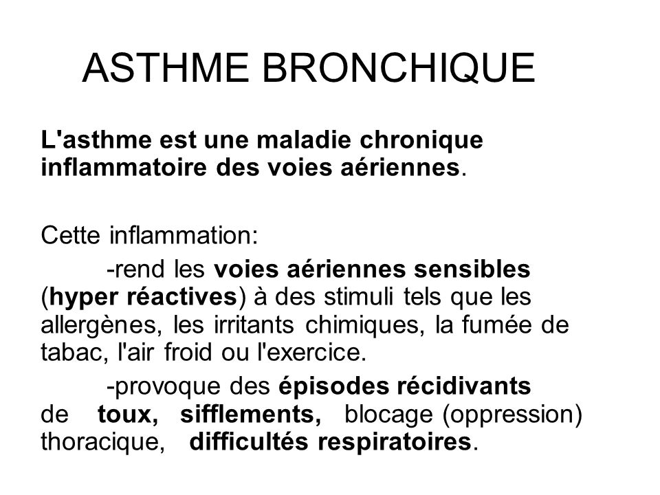 ASTHME BRONCHIQUE L'asthme est une maladie chronique inflammatoire des voies aériennes. Cette inflammation: -rend les voies aériennes sensibles (hyper