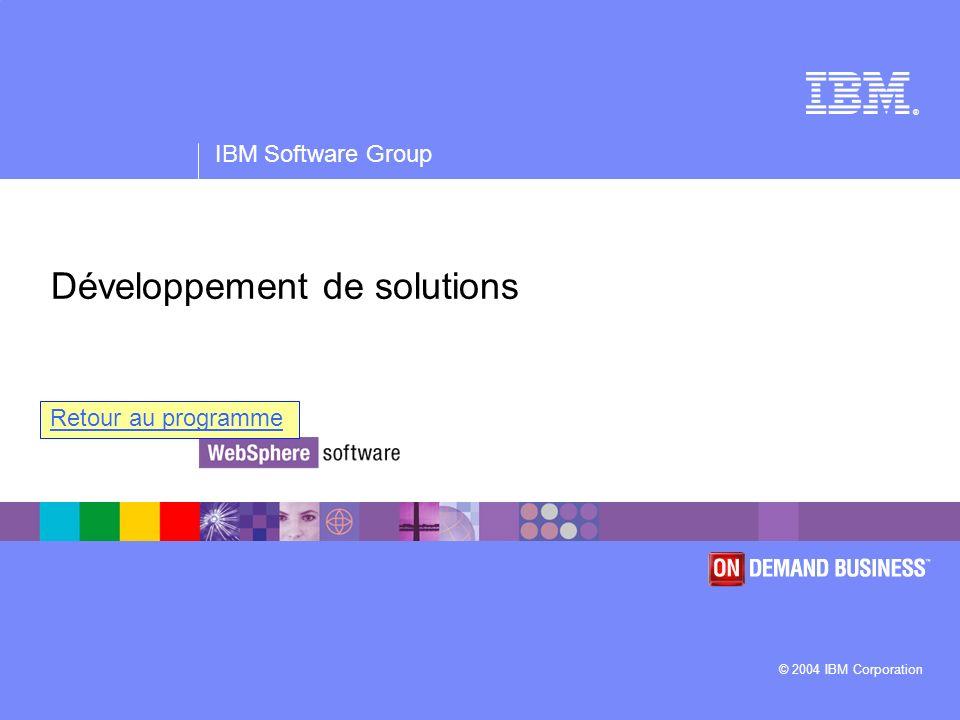® IBM Software Group © 2004 IBM Corporation Développement de solutions Retour au programme