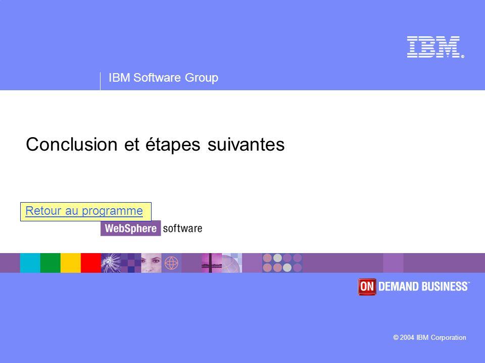 ® IBM Software Group © 2004 IBM Corporation Conclusion et étapes suivantes Retour au programme