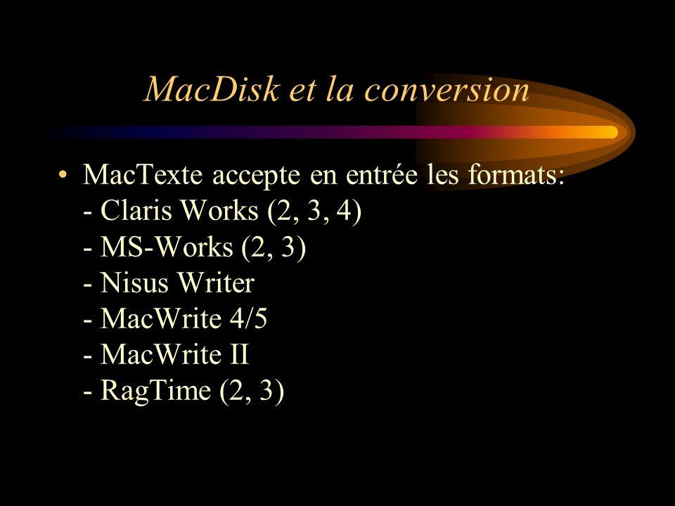MacDisk et la conversion MacTexte accepte en entrée les formats: - Claris Works (2, 3, 4) - MS-Works (2, 3) - Nisus Writer - MacWrite 4/5 - MacWrite I