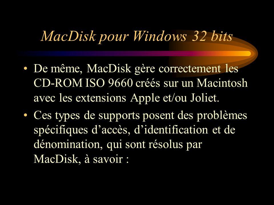 MacDisk pour Windows 32 bits De même, MacDisk gère correctement les CD-ROM ISO 9660 créés sur un Macintosh avec les extensions Apple et/ou Joliet. Ces
