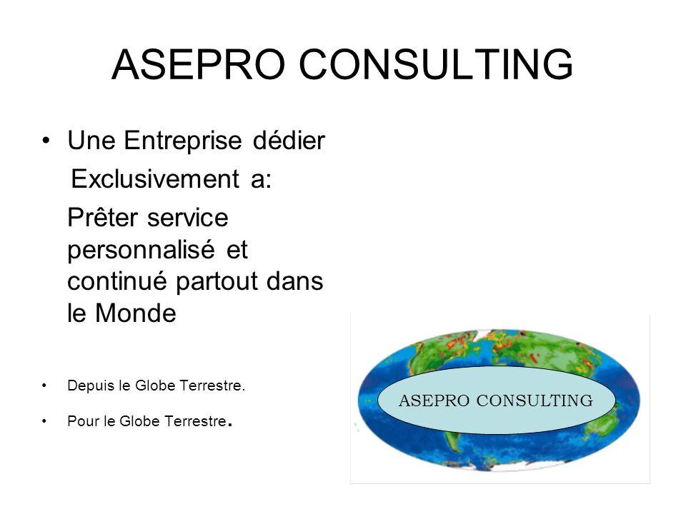 ASEPRO CONSULTING Une Entreprise dédier Exclusivement a: Prêter service personnalisé et continué partout dans le Monde Depuis le Globe Terrestre. Pour