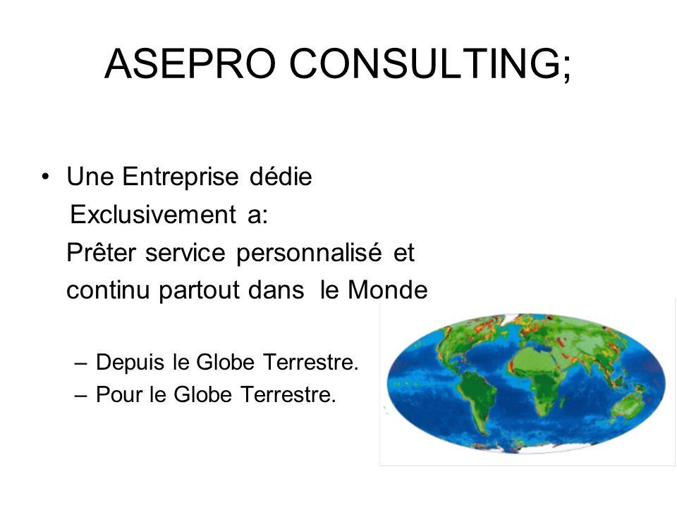 ASEPRO CONSULTING; Une Entreprise dédie Exclusivement a: Prêter service personnalisé et continu partout dans le Monde –Depuis le Globe Terrestre. –Pou
