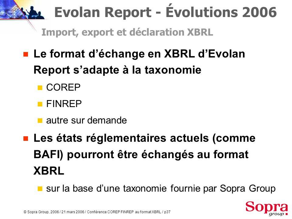 © Sopra Group, 2006 / 21 mars 2006 / Conférence COREP FINREP au format XBRL / p36 XBRL, le format déchange standard dEvolan Report Evolan Report - Évo