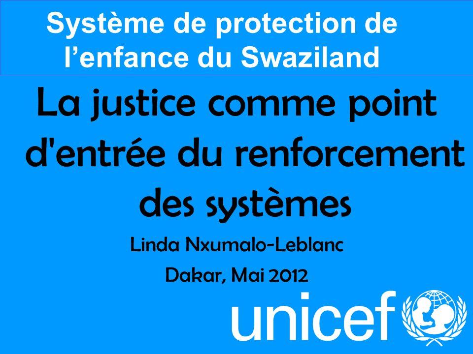 La justice comme point d'entrée du renforcement des systèmes Linda Nxumalo-Leblanc Dakar, Mai 2012 Système de protection de lenfance du Swaziland