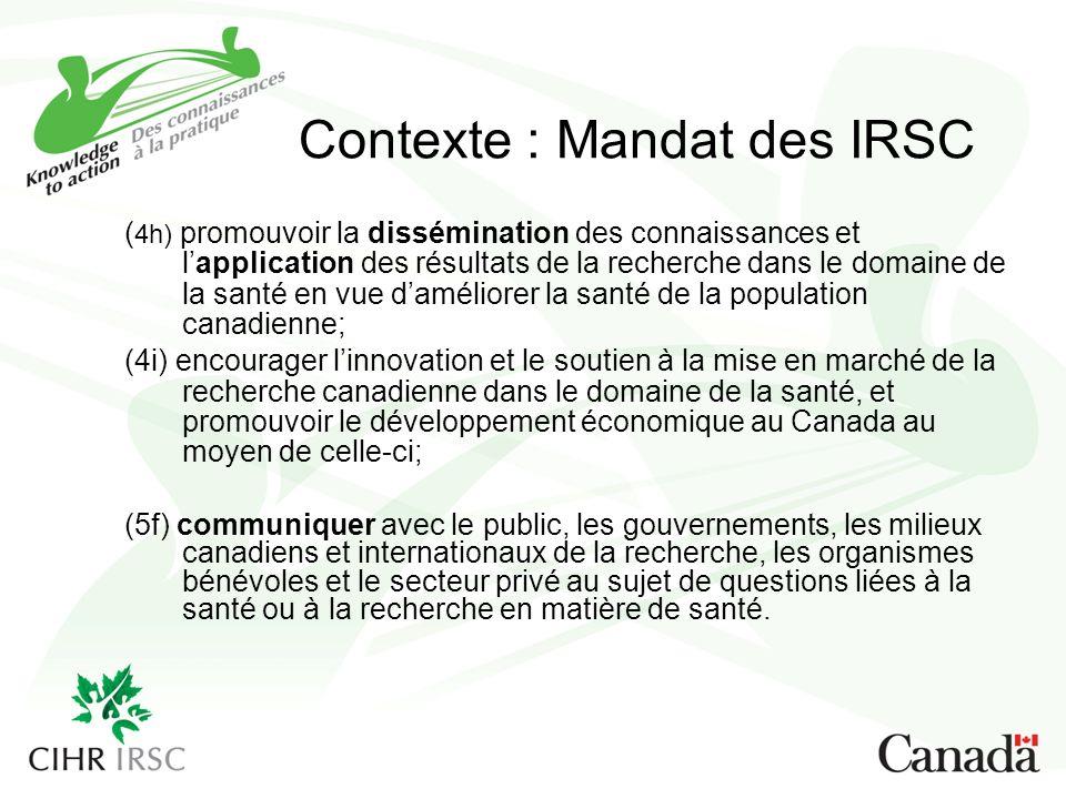 Contexte : Mandat des IRSC ( 4h) promouvoir la dissémination des connaissances et lapplication des résultats de la recherche dans le domaine de la santé en vue daméliorer la santé de la population canadienne; (4i) encourager linnovation et le soutien à la mise en marché de la recherche canadienne dans le domaine de la santé, et promouvoir le développement économique au Canada au moyen de celle-ci; (5f) communiquer avec le public, les gouvernements, les milieux canadiens et internationaux de la recherche, les organismes bénévoles et le secteur privé au sujet de questions liées à la santé ou à la recherche en matière de santé.