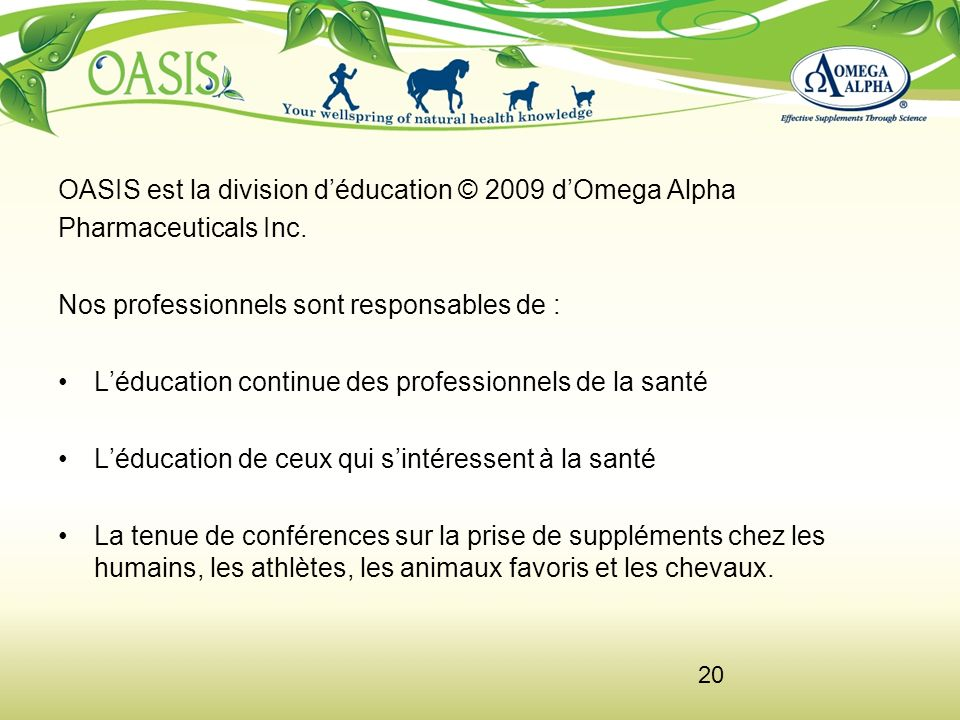 20 OASIS est la division déducation © 2009 dOmega Alpha Pharmaceuticals Inc. Nos professionnels sont responsables de : Léducation continue des profess