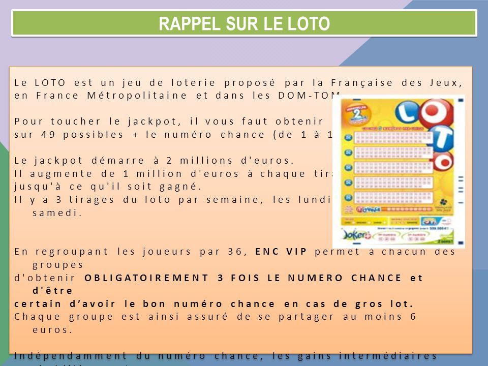 RAPPEL SUR LE LOTO Le LOTO est un jeu de loterie proposé par la Française des Jeux, en France Métropolitaine et dans les DOM-TOM. Pour toucher le jack