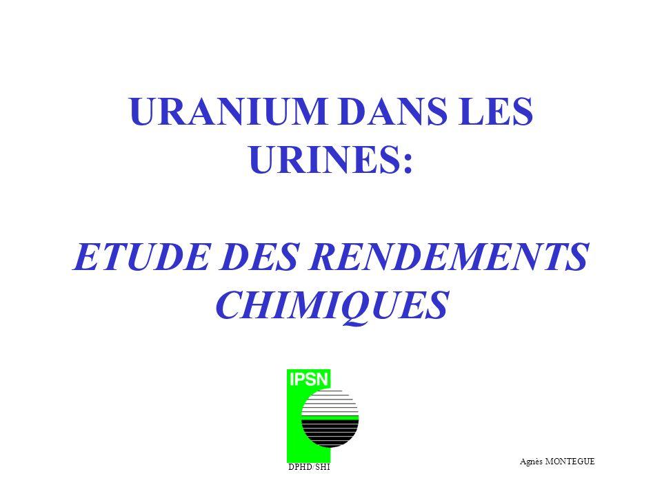 URANIUM DANS LES URINES: ETUDE DES RENDEMENTS CHIMIQUES DPHD/SHI Agnès MONTEGUE