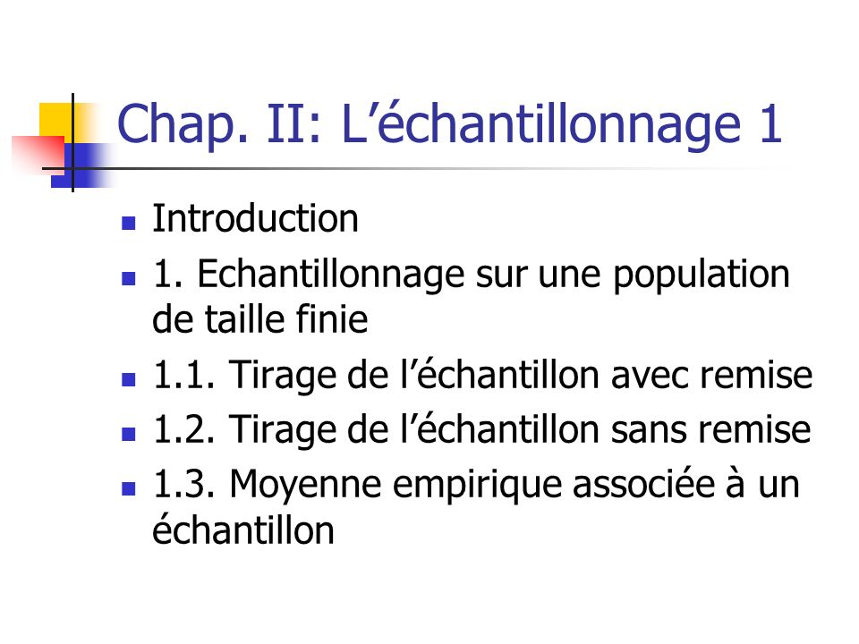 Chap. II: Léchantillonnage 1 Introduction 1. Echantillonnage sur une population de taille finie 1.1. Tirage de léchantillon avec remise 1.2. Tirage de