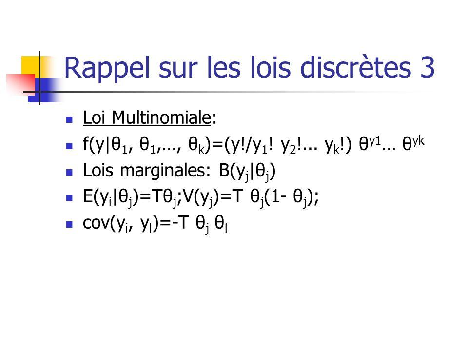 Rappel sur les lois discrètes 3 Loi Multinomiale: f(y|θ 1, θ 1,…, θ k )=(y!/y 1 ! y 2 !... y k !) θ y1 … θ yk Lois marginales: B(y j |θ j ) E(y i |θ j
