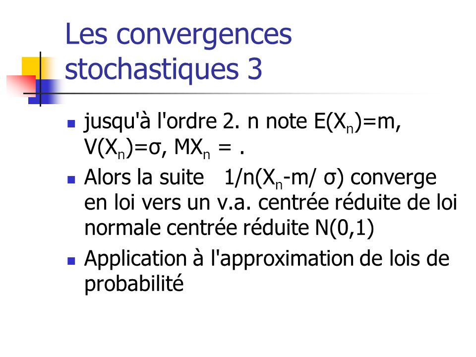Les convergences stochastiques 3 jusqu'à l'ordre 2. n note E(X n )=m, V(X n )=σ, MX n =. Alors la suite 1/n(X n -m/ σ) converge en loi vers un v.a. ce