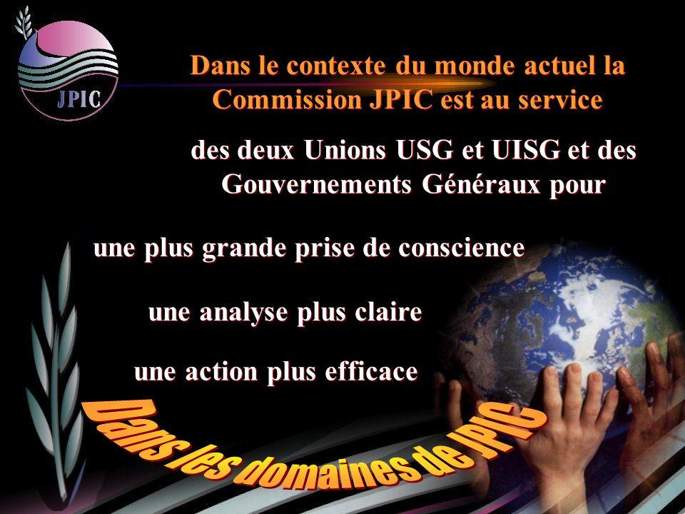 des deux Unions USG et UISG et des Gouvernements Généraux pour Dans le contexte du monde actuel la Commission JPIC est au service une plus grande prise de conscience une action plus efficace une analyse plus claire