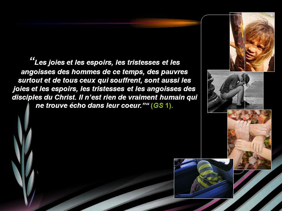 Les joies et les espoirs, les tristesses et les angoisses des hommes de ce temps, des pauvres surtout et de tous ceux qui souffrent, sont aussi les joies et les espoirs, les tristesses et les angoisses des disciples du Christ.
