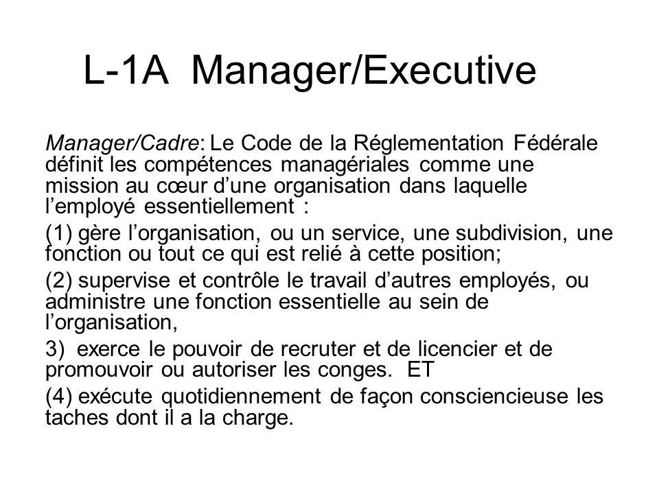 L-1A Manager/Executive Manager/Cadre: Le Code de la Réglementation Fédérale définit les compétences managériales comme une mission au cœur dune organisation dans laquelle lemployé essentiellement : (1) gère lorganisation, ou un service, une subdivision, une fonction ou tout ce qui est relié à cette position; (2) supervise et contrôle le travail dautres employés, ou administre une fonction essentielle au sein de lorganisation, 3) exerce le pouvoir de recruter et de licencier et de promouvoir ou autoriser les conges.
