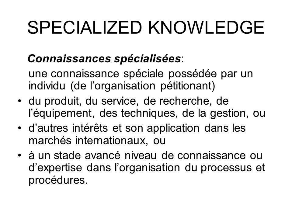 SPECIALIZED KNOWLEDGE Connaissances spécialisées: une connaissance spéciale possédée par un individu (de lorganisation pétitionant) du produit, du service, de recherche, de léquipement, des techniques, de la gestion, ou dautres intérêts et son application dans les marchés internationaux, ou à un stade avancé niveau de connaissance ou dexpertise dans lorganisation du processus et procédures.