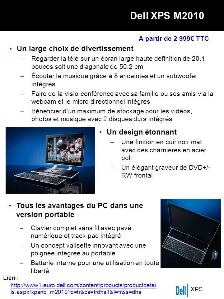XPS Dell XPS M2010 Un large choix de divertissement – Regarder la télé sur un écran large haute définition de 20.1 pouces soit une diagonale de 50.2 cm – Écouter la musique grâce à 8 enceintes et un subwoofer intégrés – Faire de la visio-conférence avec sa famille ou ses amis via la webcam et le micro directionnel intégrés – Bénéficier dun maximum de stockage pour les vidéos, photos et musique avec 2 disques durs intégrés Un design étonnant – Une finition en cuir noir mat avec des charnières en acier poli – Un élégant graveur de DVD+/- RW frontal Tous les avantages du PC dans une version portable – Clavier complet sans fil avec pavé numérique et track pad intégré – Un concept valisette innovant avec une poignée intégrée au portable – Batterie interne pour une utilisation en toute liberté A partir de 2 999 TTC Lien : http://www1.euro.dell.com/content/products/productdetai ls.aspx/xpsnb_m2010 c=fr&cs=frdhs1&l=fr&s=dhs