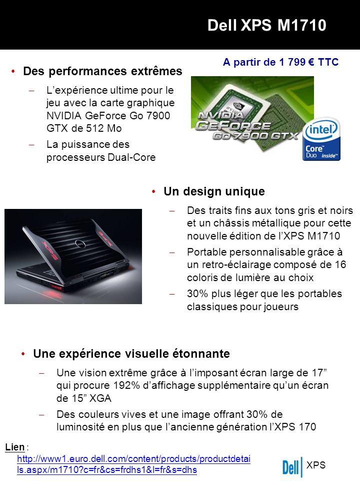 XPS Dell XPS M1710 Des performances extrêmes – Lexpérience ultime pour le jeu avec la carte graphique NVIDIA GeForce Go 7900 GTX de 512 Mo – La puissance des processeurs Dual-Core Un design unique – Des traits fins aux tons gris et noirs et un châssis métallique pour cette nouvelle édition de lXPS M1710 – Portable personnalisable grâce à un retro-éclairage composé de 16 coloris de lumière au choix – 30% plus léger que les portables classiques pour joueurs Une expérience visuelle étonnante – Une vision extrême grâce à limposant écran large de 17 qui procure 192% daffichage supplémentaire quun écran de 15 XGA – Des couleurs vives et une image offrant 30% de luminosité en plus que lancienne génération lXPS 170 A partir de 1 799 TTC Lien : http://www1.euro.dell.com/content/products/productdetai ls.aspx/m1710 c=fr&cs=frdhs1&l=fr&s=dhs
