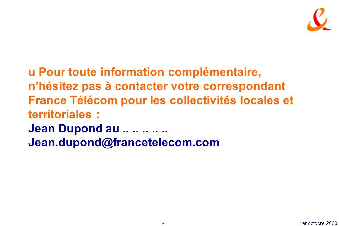 1er octobre 20034 u Pour toute information complémentaire, nhésitez pas à contacter votre correspondant France Télécom pour les collectivités locales