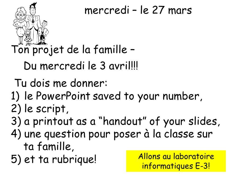 mercredi – le 27 mars Ton projet de la famille – Du mercredi le 3 avril!!! Tu dois me donner: 1)le PowerPoint saved to your number, 2)le script, 3)a p