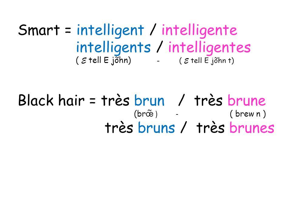 Smart = intelligent / intelligente intelligents / intelligentes ( E tell E jõhn) - ( E tell E jõhn t) Black hair = très brun / très brune (br œ ) - (