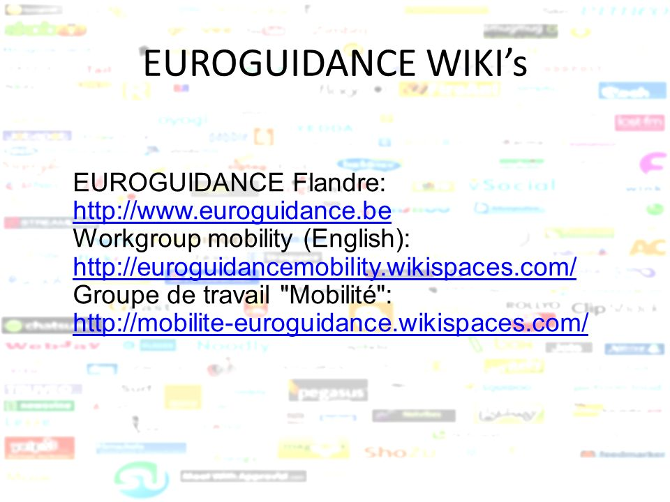 EUROGUIDANCE WIKIs EUROGUIDANCE Flandre: http://www.euroguidance.be Workgroup mobility (English): http://euroguidancemobility.wikispaces.com/ Groupe d