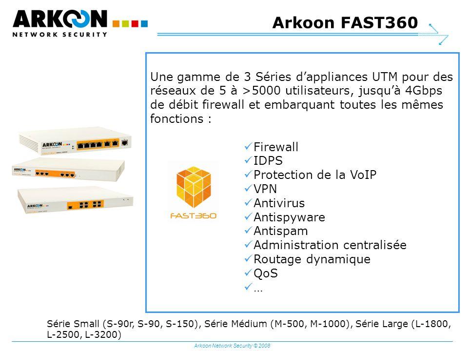 Arkoon Network Security © 2008 Arkoon FAST360 Une gamme de 3 Séries dappliances UTM pour des réseaux de 5 à >5000 utilisateurs, jusquà 4Gbps de débit firewall et embarquant toutes les mêmes fonctions : Firewall IDPS Protection de la VoIP VPN Antivirus Antispyware Antispam Administration centralisée Routage dynamique QoS … Série Small (S-90r, S-90, S-150), Série Médium (M-500, M-1000), Série Large (L-1800, L-2500, L-3200)