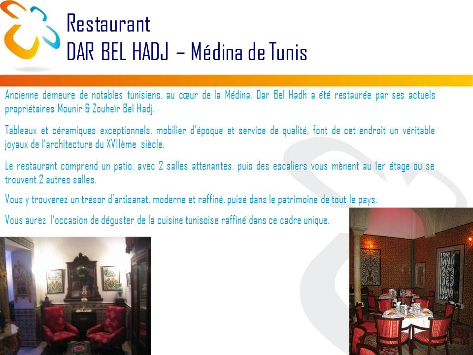 Restaurant DAR BEL HADJ – Médina de Tunis Ancienne demeure de notables tunisiens, au cœur de la Médina, Dar Bel Hadh a été restaurée par ses actuels propriétaires Mounir & Zouheïr Bel Hadj.