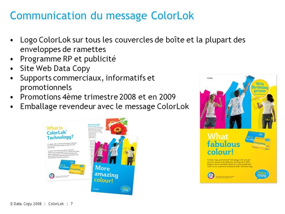 © Data Copy 2008 | ColorLok | 7 Communication du message ColorLok Logo ColorLok sur tous les couvercles de boîte et la plupart des enveloppes de ramettes Programme RP et publicité Site Web Data Copy Supports commerciaux, informatifs et promotionnels Promotions 4ème trimestre 2008 et en 2009 Emballage revendeur avec le message ColorLok