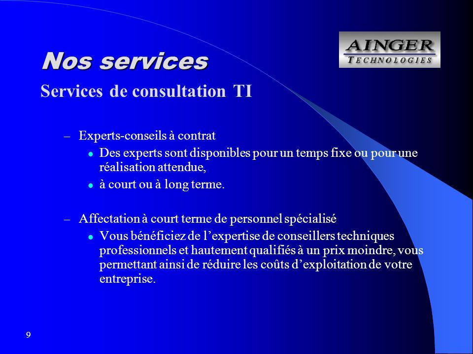 9 Nos services Services de consultation TI – Experts-conseils à contrat Des experts sont disponibles pour un temps fixe ou pour une réalisation attendue, à court ou à long terme.
