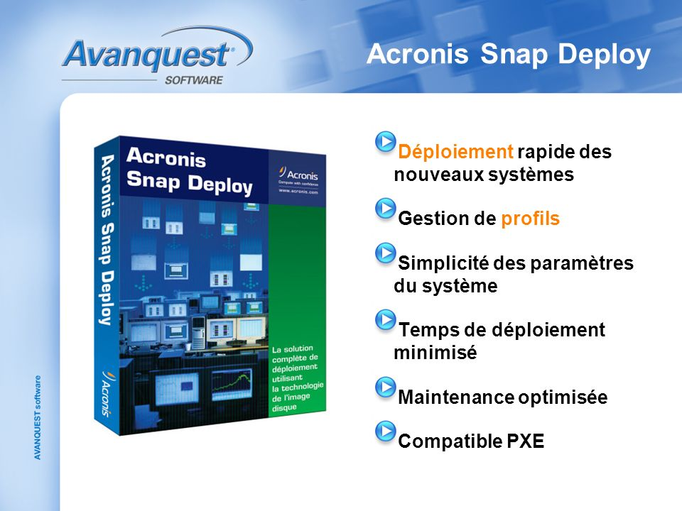 Acronis Snap Deploy Déploiement rapide des nouveaux systèmes Gestion de profils Simplicité des paramètres du système Temps de déploiement minimisé Maintenance optimisée Compatible PXE