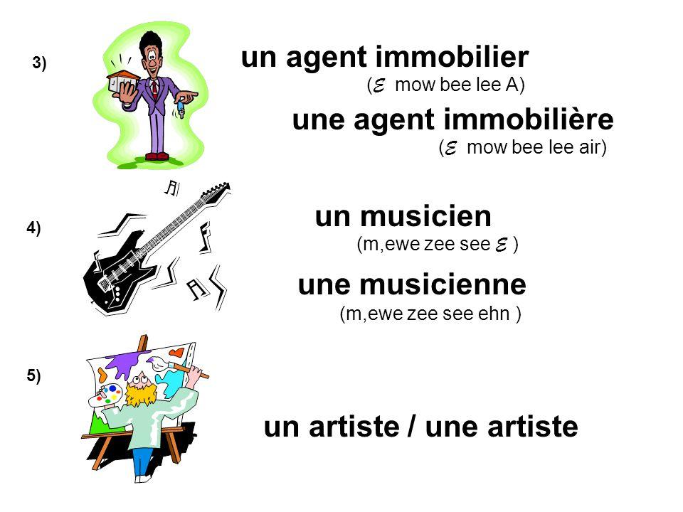 3) 4) 5) un agent immobilier ( E mow bee lee A) une agent immobilière ( E mow bee lee air) un musicien (m,ewe zee see E ) un artiste / une artiste une