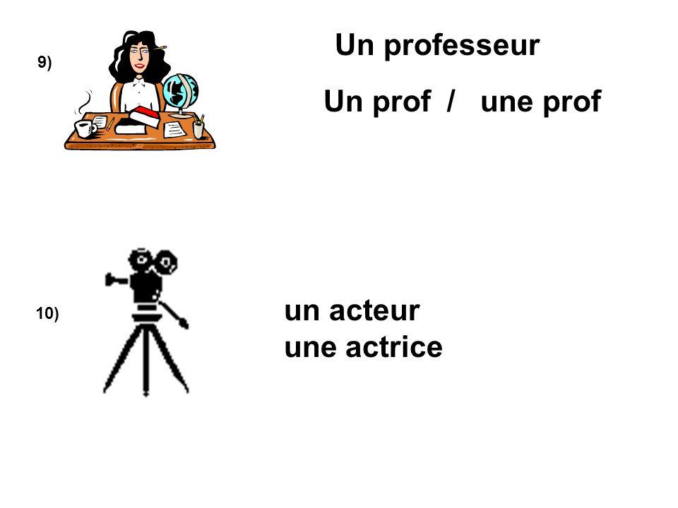 9) 10) Un professeur un acteur une actrice Un prof / une prof