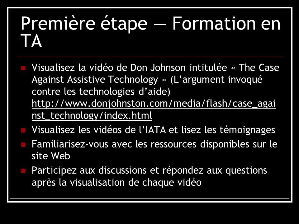 Première étape Formation en TA Visualisez la vidéo de Don Johnson intitulée « The Case Against Assistive Technology » (Largument invoqué contre les technologies daide) http://www.donjohnston.com/media/flash/case_agai nst_technology/index.html Visualisez les vidéos de lIATA et lisez les témoignages Familiarisez-vous avec les ressources disponibles sur le site Web Participez aux discussions et répondez aux questions après la visualisation de chaque vidéo