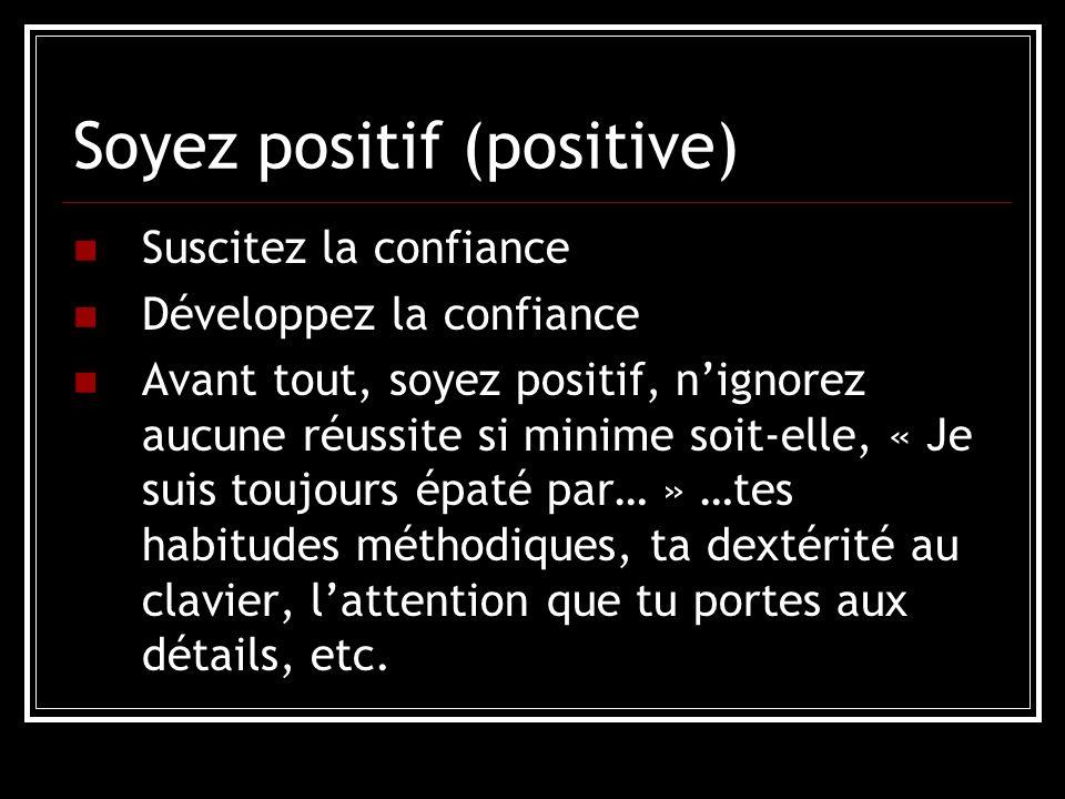 Soyez positif (positive) Suscitez la confiance Développez la confiance Avant tout, soyez positif, nignorez aucune réussite si minime soit-elle, « Je suis toujours épaté par… » …tes habitudes méthodiques, ta dextérité au clavier, lattention que tu portes aux détails, etc.