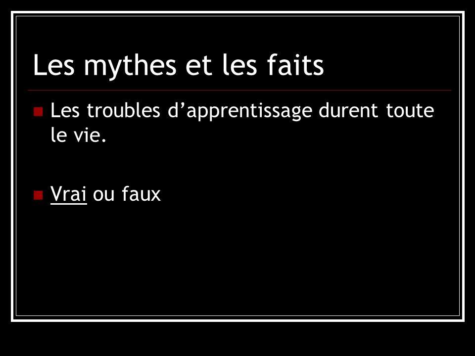 Les mythes et les faits Les troubles dapprentissage durent toute le vie. Vrai ou faux