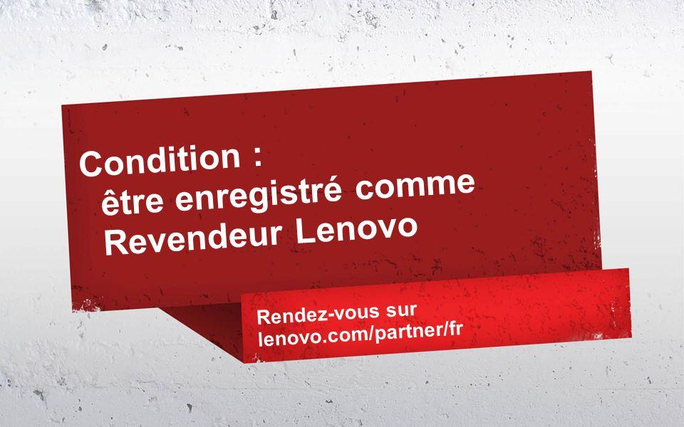 Condition : être enregistré comme Revendeur Lenovo Rendez-vous sur lenovo.com/partner/fr