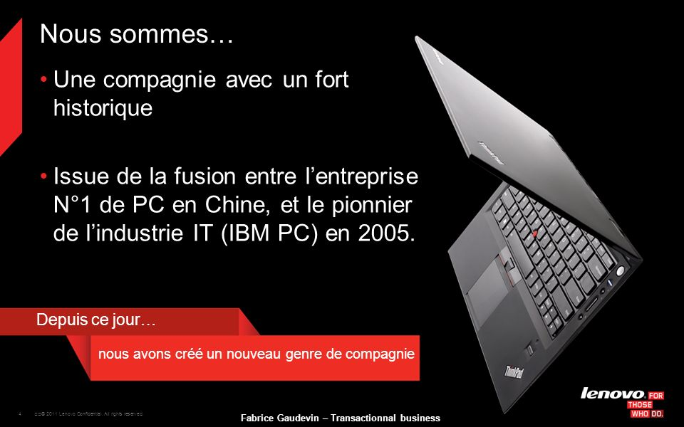 4 © 2011 Lenovo Confidential. All rights reserved. Fabrice Gaudevin – Transactionnal business Nous sommes… Une compagnie avec un fort historique Iss