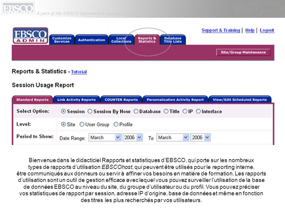 Bienvenue dans le didacticiel Rapports et statistiques dEBSCO, qui porte sur les nombreux types de rapports dutilisation EBSCOhost, qui peuvent être utilisés pour le reporting interne, être communiqués aux donneurs ou servir à affiner vos besoins en matière de formation.