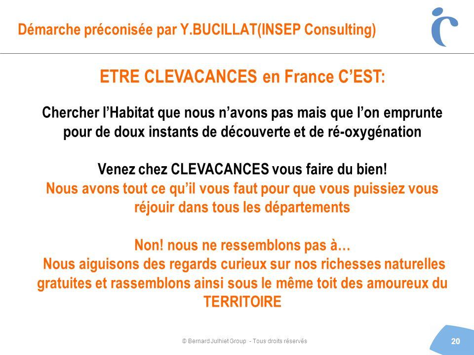 © Bernard Julhiet Group - Tous droits réservés Démarche préconisée par Y.BUCILLAT(INSEP Consulting) 20 ETRE CLEVACANCES en France CEST: Chercher lHabi