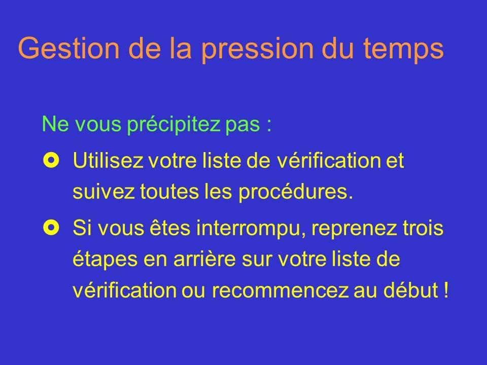 Gestion de la pression du temps Ne vous précipitez pas : £Utilisez votre liste de vérification et suivez toutes les procédures. £Si vous êtes interrom