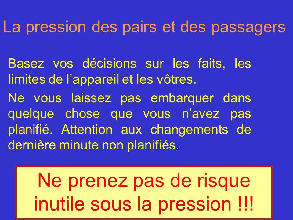 La pression des pairs et des passagers Basez vos décisions sur les faits, les limites de lappareil et les vôtres. Ne vous laissez pas embarquer dans q
