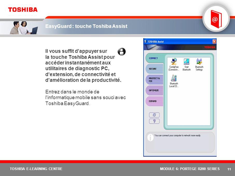 10 TOSHIBA E-LEARNING CENTREMODULE 6: PORTEGE R200 SERIES Toshiba EasyGuard : trois éléments fondamentaux Afin de répondre aux besoins d une sécurité des données améliorée, d une protection du système renforcée et d une connectivité simplifiée, les fonctions Toshiba EasyGuard peuvent être réparties en trois groupes fondamentaux : Sécurisation Fonctions améliorant la sécurité du système et des données Protection et dépannage Fonctions de protection et utilitaires de diagnostic pour une durée de disponibilité optimisée Connectivité Des fonctions et des utilitaires logiciels pour une connectivité avec ou sans fil, fiable et simplifiée AvantagesÉlément s