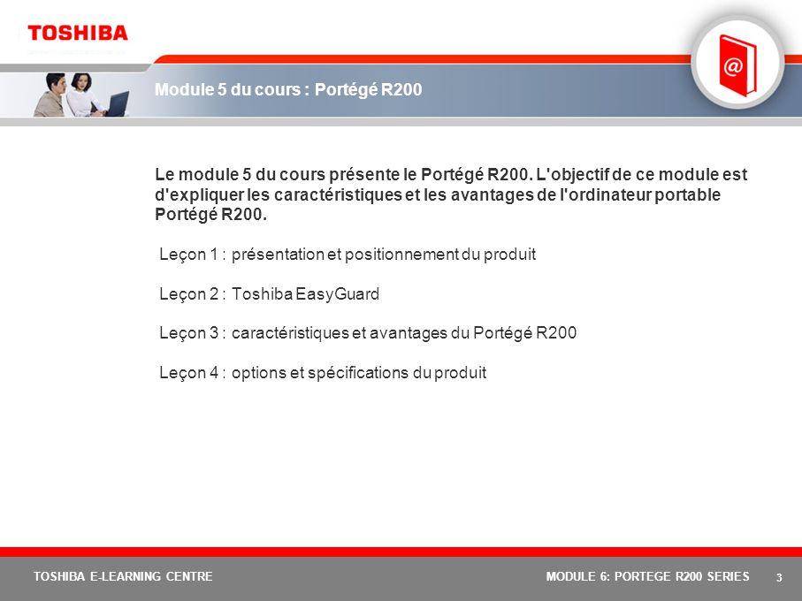 3 TOSHIBA E-LEARNING CENTREMODULE 6: PORTEGE R200 SERIES Module 5 du cours : Portégé R200 Le module 5 du cours présente le Portégé R200.