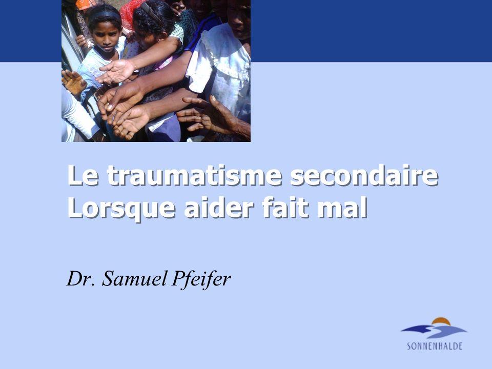 Le traumatisme secondaire Lorsque aider fait mal Dr. Samuel Pfeifer