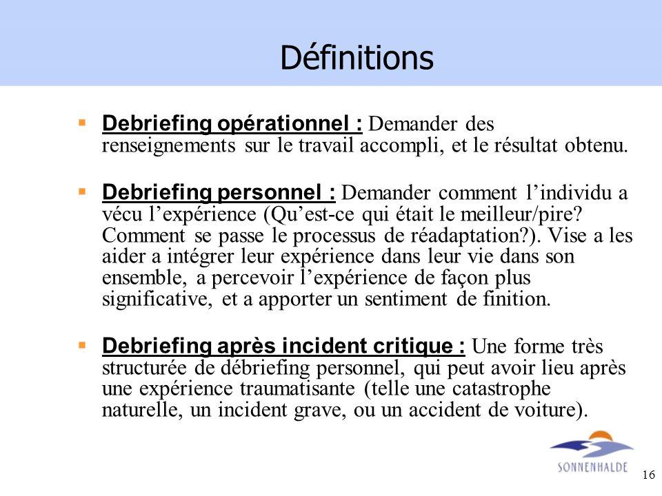 16 Définitions Debriefing opérationnel : Demander des renseignements sur le travail accompli, et le résultat obtenu. Debriefing personnel : Demander c